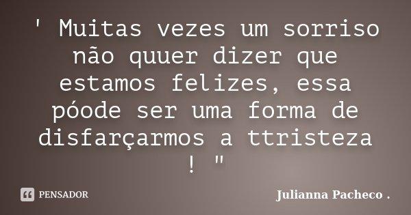 """' Muitas vezes um sorriso não quuer dizer que estamos felizes, essa póode ser uma forma de disfarçarmos a ttristeza ! """"... Frase de Julianna Pacheco .."""