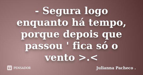- Segura logo enquanto há tempo, porque depois que passou ' fica só o vento >.<... Frase de Julianna Pacheco ..