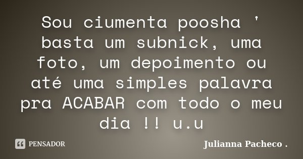 Sou ciumenta poosha ' basta um subnick, uma foto, um depoimento ou até uma simples palavra pra ACABAR com todo o meu dia !! u.u... Frase de Julianna Pacheco ..