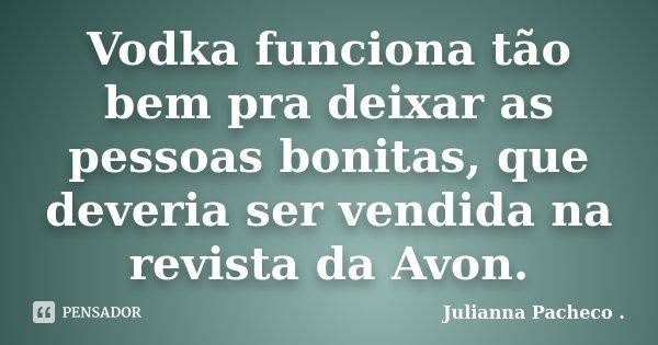 Vodka funciona tão bem pra deixar as pessoas bonitas, que deveria ser vendida na revista da Avon.... Frase de Julianna Pacheco ..