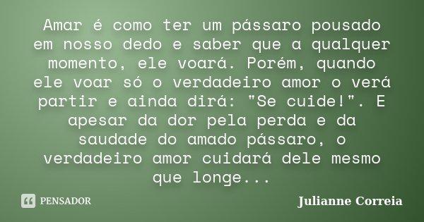 Amar é como ter um pássaro pousado em nosso dedo e saber que a qualquer momento, ele voará. Porém, quando ele voar só o verdadeiro amor o verá partir e ainda di... Frase de Julianne Correia.