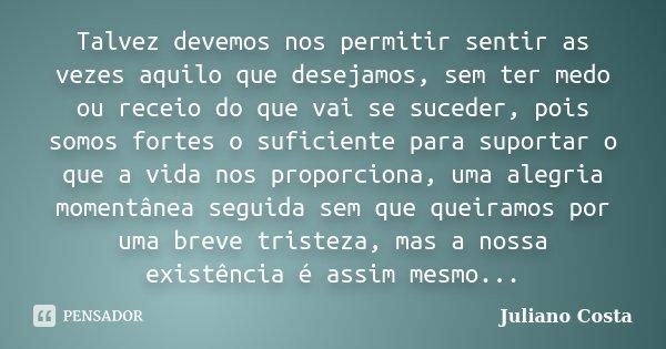 Talvez devemos nos permitir sentir as vezes aquilo que desejamos, sem ter medo ou receio do que vai se suceder, pois somos fortes o suficiente para suportar o q... Frase de Juliano Costa.