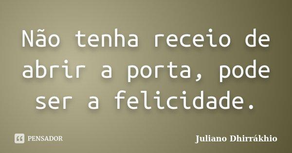 Não tenha receio de abrir a porta, pode ser a felicidade.... Frase de Juliano Dhirrákhio.