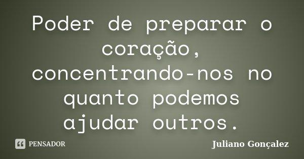 Poder de preparar o coração, concentrando-nos no quanto podemos ajudar outros.... Frase de Juliano Gonçalez.