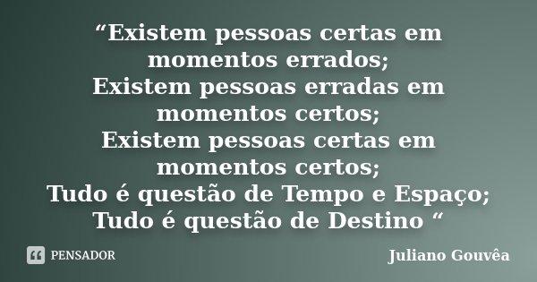 """""""Existem pessoas certas em momentos errados; Existem pessoas erradas em momentos certos; Existem pessoas certas em momentos certos; Tudo é questão de Tempo e Es... Frase de Juliano Gouvêa."""
