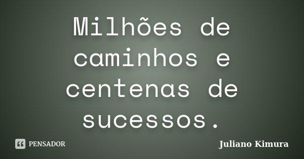 Milhões de caminhos e centenas de sucessos.... Frase de Juliano kimura.