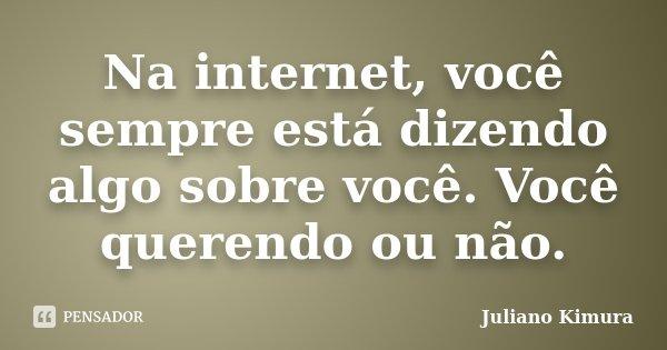 Na internet, você sempre está dizendo algo sobre você. Você querendo ou não.... Frase de Juliano kimura.