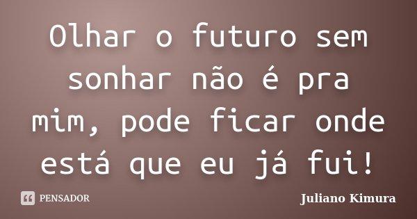 Olhar o futuro sem sonhar não é pra mim, pode ficar onde está que eu já fui!... Frase de Juliano Kimura.
