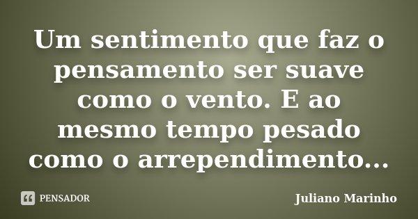 Um sentimento que faz o pensamento ser suave como o vento. E ao mesmo tempo pesado como o arrependimento...... Frase de Juliano Marinho.