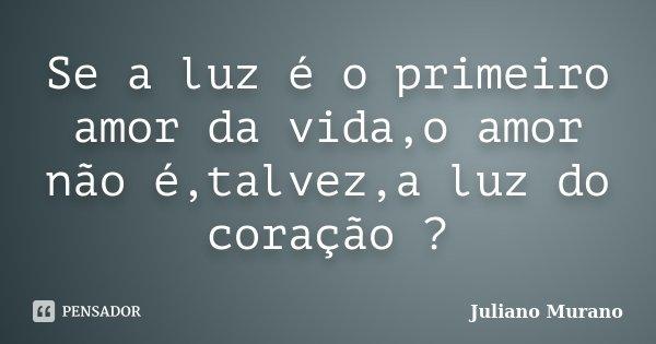 Se a luz é o primeiro amor da vida,o amor não é,talvez,a luz do coração ?... Frase de Juliano Murano.