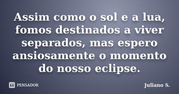 Assim como o sol e a lua, fomos destinados a viver separados, mas espero ansiosamente o momento do nosso eclipse.... Frase de Juliano S..