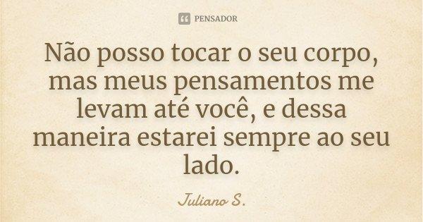 Não posso tocar o seu corpo, mas meus pensamentos me levam até você, e dessa maneira estarei sempre ao seu lado.... Frase de Juliano S..