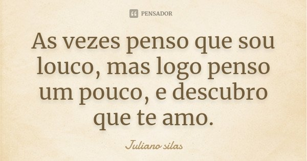 As vezes penso que sou louco, mas logo penso um pouco, e descubro que te amo.... Frase de Juliano silas.