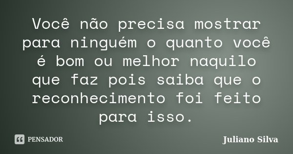 Você não precisa mostrar para ninguém o quanto você é bom ou melhor naquilo que faz pois saiba que o reconhecimento foi feito para isso.... Frase de Juliano Silva.
