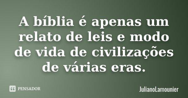 A bíblia é apenas um relato de leis e modo de vida de civilizações de várias eras.... Frase de julianoLamounier.