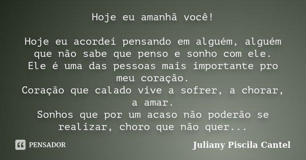 Hoje eu amanhã você! Hoje eu acordei pensando em alguém, alguém que não sabe que penso e sonho com ele. Ele é uma das pessoas mais importante pro meu coração. C... Frase de Juliany Piscila Cantel.