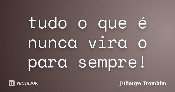 tudo o que é nunca vira o para sempre!... Frase de Julianye Trombim.