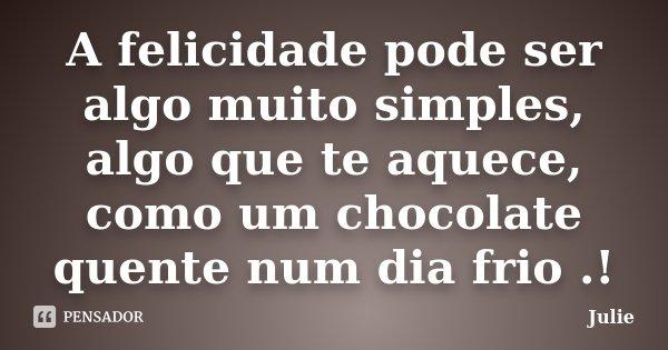 A felicidade pode ser algo muito simples, algo que te aquece, como um chocolate quente num dia frio .!... Frase de Julie.
