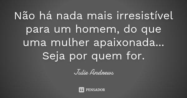Não há nada mais irresistível para um homem, do que uma mulher apaixonada...Seja por quem for.... Frase de Julie Andrews.