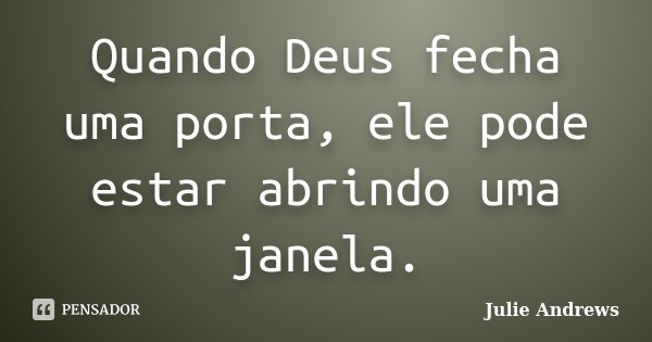 Quando Deus fecha uma porta, ele pode estar abrindo uma janela.... Frase de Julie Andrews.