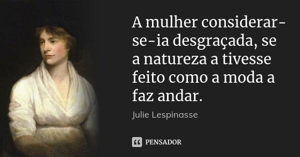 A mulher considerar-se-ia desgraçada, se a natureza a tivesse feito como a moda a faz andar.... Frase de Julie Lespinasse.