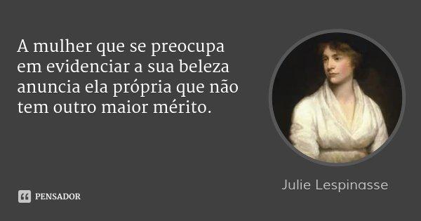A mulher que se preocupa em evidenciar a sua beleza anuncia ela própria que não tem outro maior mérito.... Frase de Julie Lespinasse.