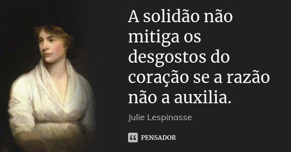 A solidão não mitiga os desgostos do coração se a razão não a auxilia.... Frase de Julie Lespinasse.