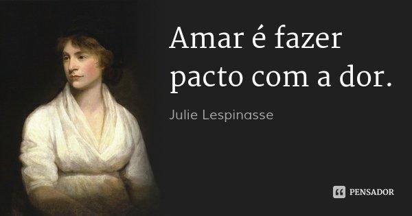 Amar é fazer pacto com a dor.... Frase de Julie Lespinasse.