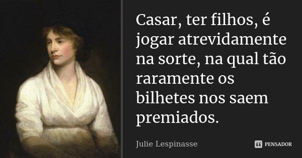 Casar, ter filhos, é jogar atrevidamente na sorte, na qual tão raramente os bilhetes nos saem premiados.... Frase de Julie Lespinasse.