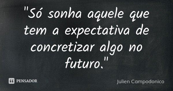 """""""Só sonha aquele que tem a expectativa de concretizar algo no futuro.""""... Frase de Julien Campodonico."""