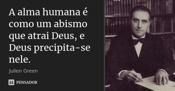 A alma humana é como um abismo que atrai Deus, e Deus precipita-se nele.... Frase de Julien Green.