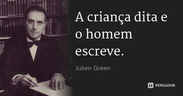 A criança dita e o homem escreve.... Frase de Julien Green.