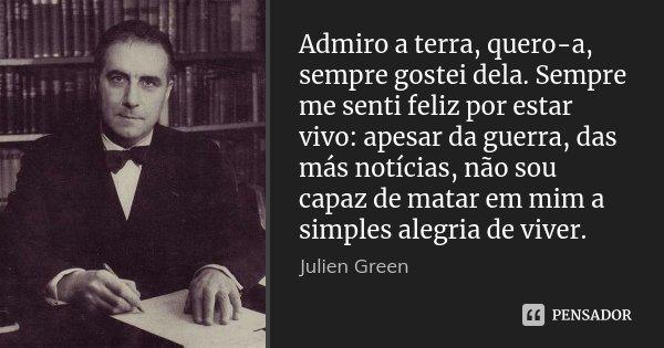 Admiro a terra, quero-a, sempre gostei dela. Sempre me senti feliz por estar vivo: apesar da guerra, das más notícias, não sou capaz de matar em mim a simples a... Frase de Julien Green.
