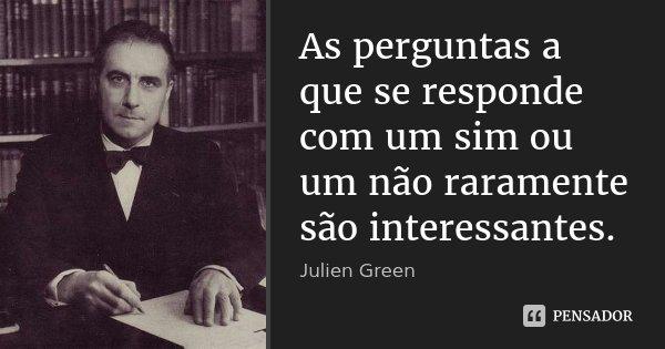 As perguntas a que se responde com um sim ou um não raramente são interessantes.... Frase de Julien Green.