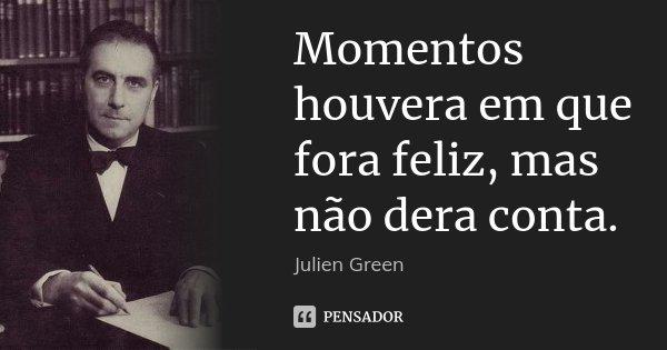 Momentos houvera em que fora feliz, mas não dera conta.... Frase de Julien Green.