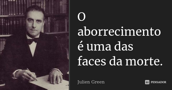 O aborrecimento é uma das faces da morte.... Frase de Julien Green.