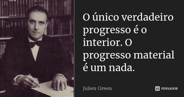 O único verdadeiro progresso é o interior. O progresso material é um nada.... Frase de Julien Green.