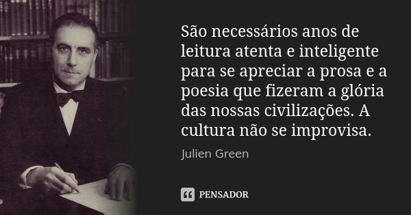São necessários anos de leitura atenta e inteligente para se apreciar a prosa e a poesia que fizeram a glória das nossas civilizações. A cultura não se improvis... Frase de Julien Green.