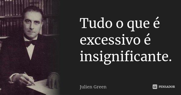 Tudo o que é excessivo é insignificante.... Frase de Julien Green.