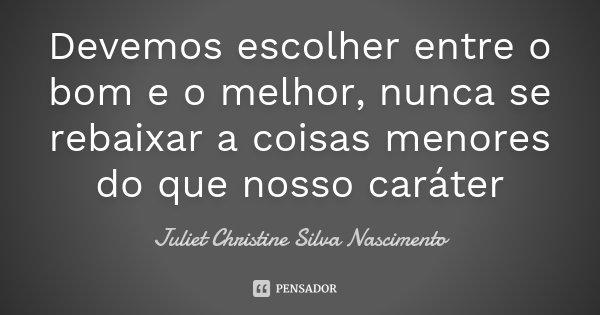 Devemos escolher entre o bom e o melhor, nunca se rebaixar a coisas menores do que nosso caráter... Frase de Juliet Christine Silva Nascimento.
