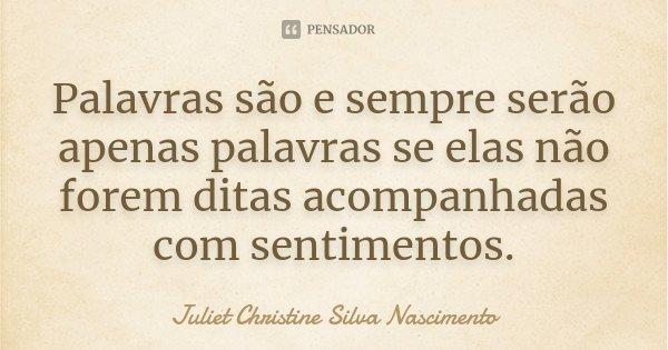 Palavras são e sempre serão apenas palavras se elas não forem ditas acompanhadas com sentimentos.... Frase de Juliet Christine Silva Nascimento.