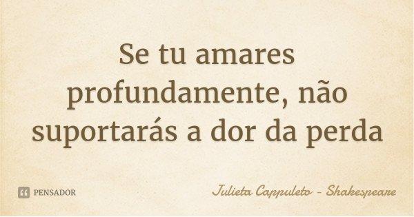 Se tu amares profundamente, não suportarás a dor da perda... Frase de Julieta Cappuleto - Shakespeare.