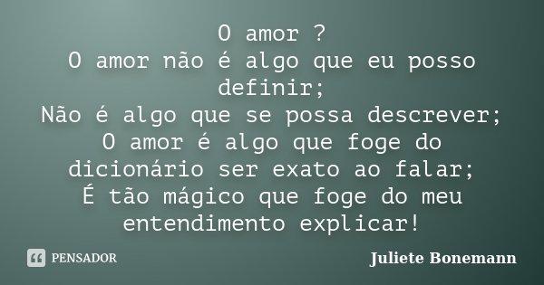 O amor ? O amor não é algo que eu posso definir; Não é algo que se possa descrever; O amor é algo que foge do dicionário ser exato ao falar; É tão mágico que fo... Frase de Juliete Bonemann.