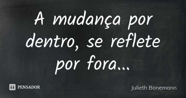 A mudança por dentro, se reflete por fora...... Frase de Julieth Bonemann.