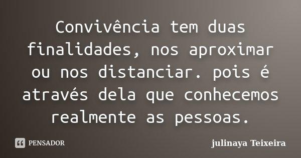 Convivência tem duas finalidades, nos aproximar ou nos distanciar. pois é através dela que conhecemos realmente as pessoas.... Frase de julinaya Teixeira.