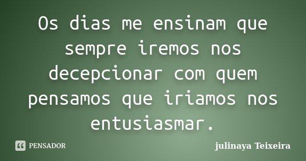 Os dias me ensinam que sempre iremos nos decepcionar com quem pensamos que iriamos nos entusiasmar.... Frase de julinaya Teixeira.