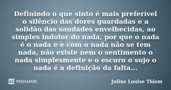 Definindo o que sinto é mais preferível o silêncio das dores guardadas e a solidão das saudades envelhecidas, ao simples indolor do nada, por que o nada é o nad... Frase de Juline Louise Thiem.