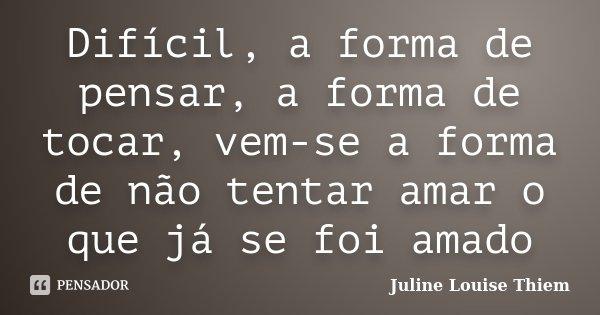 Difícil, a forma de pensar, a forma de tocar, vem-se a forma de não tentar amar o que já se foi amado... Frase de Juline Louise Thiem.