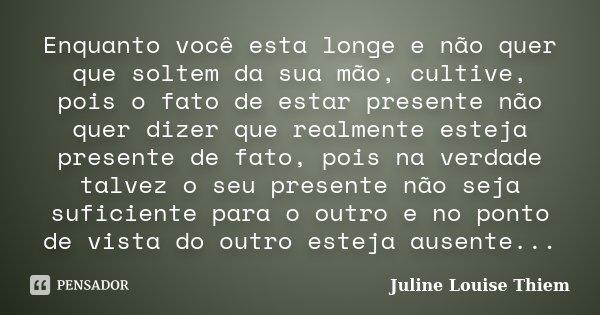 Enquanto você esta longe e não quer que soltem da sua mão, cultive, pois o fato de estar presente não quer dizer que realmente esteja presente de fato, pois na ... Frase de Juline Louise Thiem.