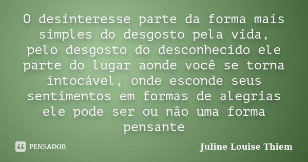 O desinteresse parte da forma mais simples do desgosto pela vida, pelo desgosto do desconhecido ele parte do lugar aonde você se torna intocável, onde esconde s... Frase de Juline Louise Thiem.
